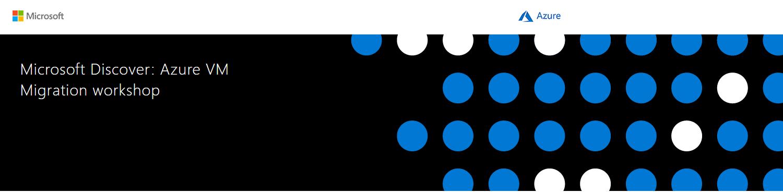 Microsoft Discover: Azure VM Migration Workshop